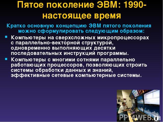 Пятое поколение ЭВМ: 1990-настоящее время Кратко основную концепцию ЭВМ пятого поколения можно сформулировать следующим образом: Компьютеры на сверхсложных микропроцессорах с параллельно-векторной структурой, одновременно выполняющих десятки последо…