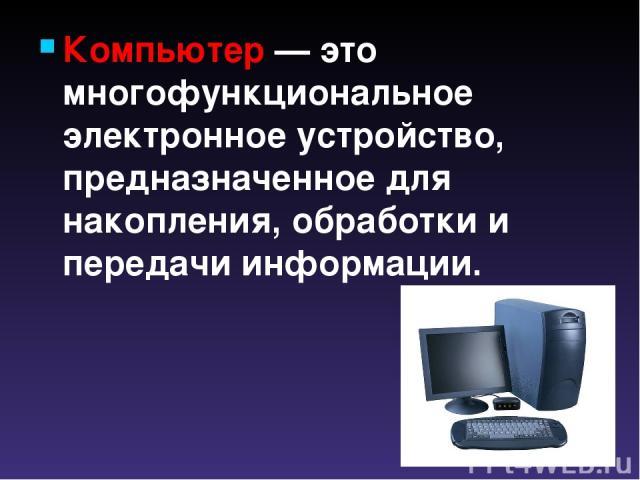 Компьютер — это многофункциональное электронное устройство, предназначенное для накопления, обработки и передачи информации.