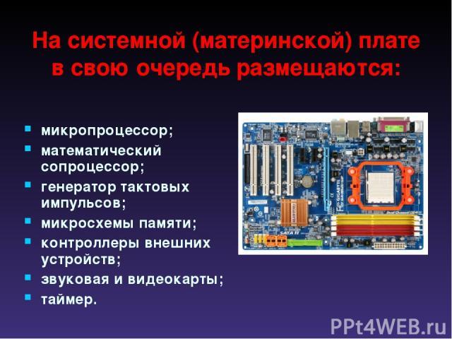 На системной (материнской) плате в свою очередь размещаются: микропроцессор; математический сопроцессор; генератор тактовых импульсов; микросхемы памяти; контроллеры внешних устройств; звуковая и видеокарты; таймер.