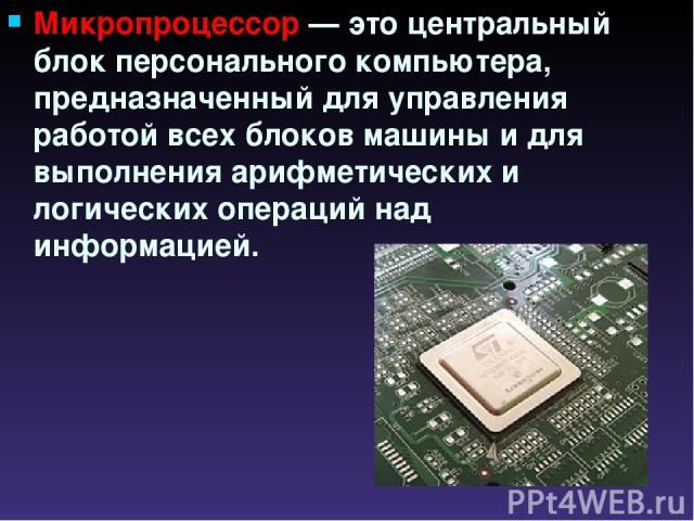 Микропроцессор — это центральный блок персонального компьютера, предназначенный для управления работой всех блоков машины и для выполнения арифметических и логических операций над информацией.