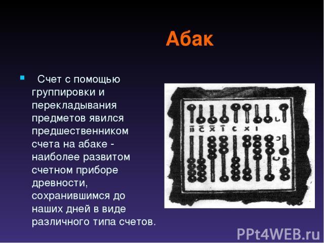 Абак  Счет с помощью группировки и перекладывания предметов явился предшественником счета на абаке - наиболее развитом счетном приборе древности, сохранившимся до наших дней в виде различного типа счетов.