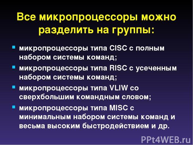 Все микропроцессоры можно разделить на группы: микропроцессоры типа CISC с полным набором системы команд; микропроцессоры типа RISC с усеченным набором системы команд; микропроцессоры типа VLIW со сверхбольшим командным словом; микропроцессоры типа …