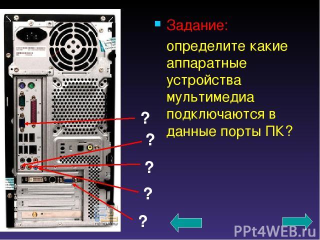 Задание: определите какие аппаратные устройства мультимедиа подключаются в данные порты ПК? ? ? ? ? ?