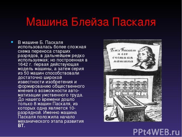 Машина Блейза Паскаля В машине Б. Паскаля использовалась более сложная схема переноса старших разрядов, в дальнейшем редко используемая; но построенная в 1642 г. первая действующая модель машины, а затем серия из 50 машин способствовали достаточно ш…