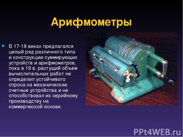 Арифмометры В 17-18 веках предлагался целый ряд различного типа и конструкции суммирующих устройств и арифмометров, пока в 19 в. растущий объем вычислительных работ не определил устойчивого спроса на механические счетные устройства и не способствова…