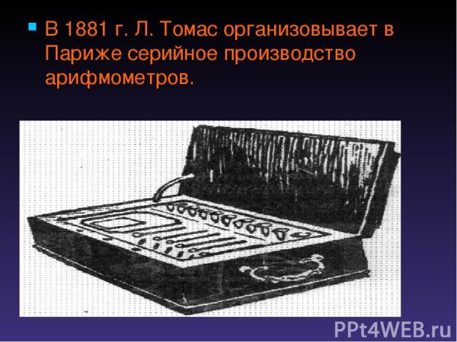 В 1881 г. Л. Томас организовывает в Париже серийное производство арифмометров.