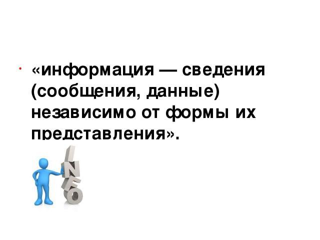 «информация — сведения (сообщения, данные) независимо от формы их представления».