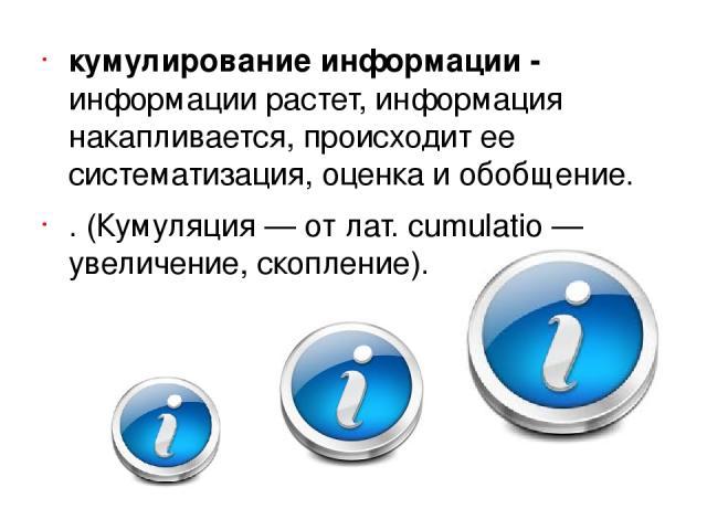 кумулирование информации - информации растет, информация накапливается, происходит ее систематизация, оценка и обобщение. . (Кумуляция— от лат. cumulatio— увеличение, скопление).