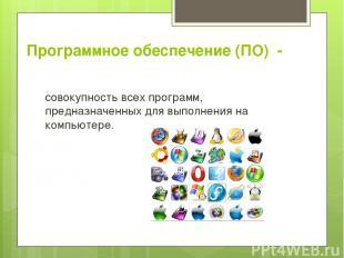 Программное обеспечение (ПО) - совокупность всех программ, предназначенных для в