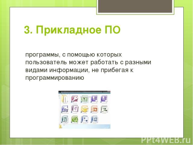 3. Прикладное ПО программы, с помощью которых пользователь может работать с разными видами информации, не прибегая к программированию