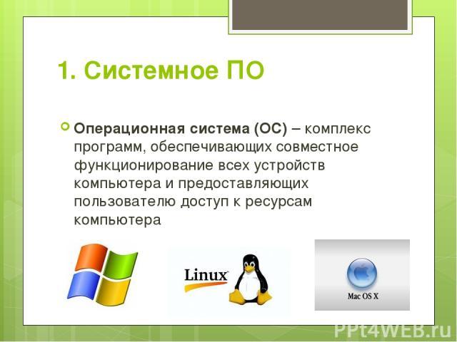 1. Системное ПО Операционная система (ОС) – комплекс программ, обеспечивающих совместное функционирование всех устройств компьютера и предоставляющих пользователю доступ к ресурсам компьютера