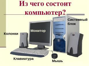 Из чего состоит компьютер? Системный блок Монитор Клавиатура Мышь Колонки