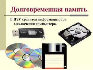 Долговременная память В ПЗУ хранится информация, при выключении компьютера.