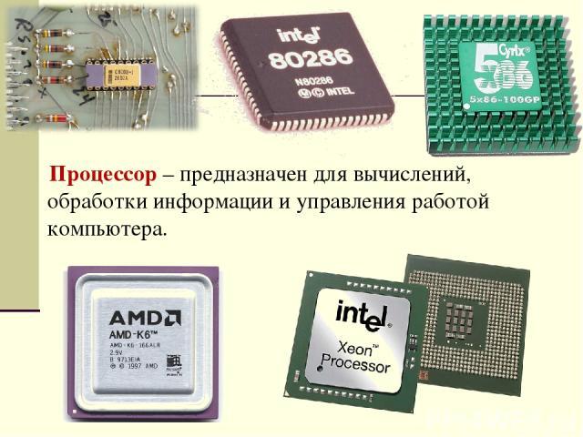 Процессор – предназначен для вычислений, обработки информации и управления работой компьютера.