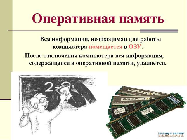 Оперативная память Вся информация, необходимая для работы компьютера помещается в ОЗУ. После отключения компьютера вся информация, содержащаяся в оперативной памяти, удаляется.