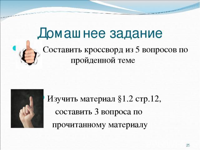 Домашнее задание Составить кроссворд из 5 вопросов по пройденной теме Изучить материал §1.2 стр.12, составить 3 вопроса по прочитанному материалу *