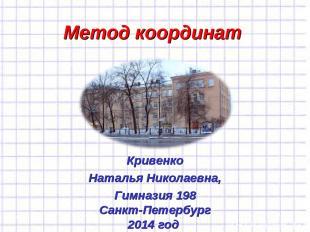 Метод координат Кривенко Наталья Николаевна, Гимназия 198 Санкт-Петербург 2014 г