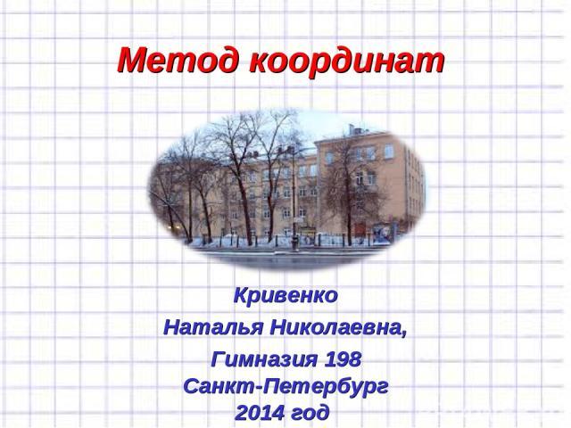 Метод координат Кривенко Наталья Николаевна, Гимназия 198 Санкт-Петербург 2014 год