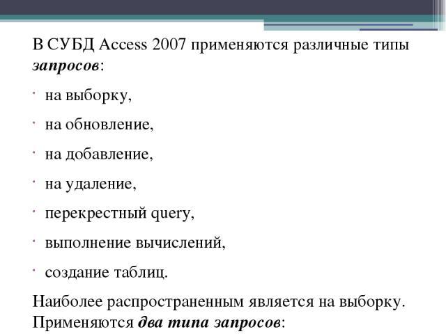 В СУБД Access 2007 применяются различные типы запросов: на выборку, на обновление, на добавление, на удаление, перекрестный query, выполнение вычислений, создание таблиц. Наиболее распространенным является на выборку. Применяются два типа запросов: …