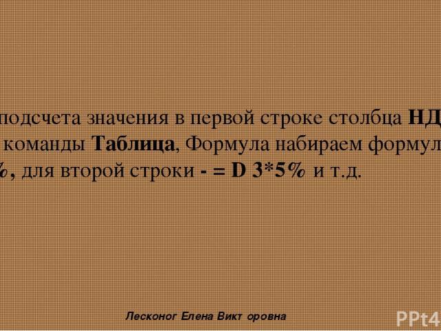 Для подсчета значения в первой строке столбца НДС в окне команды Таблица, Формула набираем формулу = D 2*5%, для второй строки - = D 3*5% и т.д. Лесконог Елена Викторовна