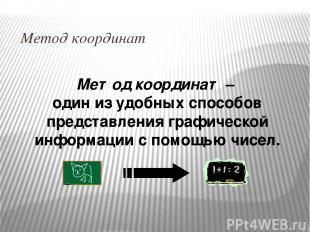 Метод координат Метод координат – один из удобных способов представления графиче