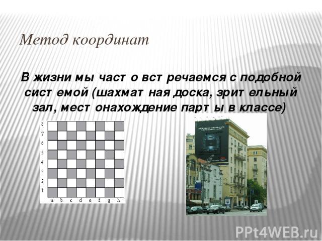 Метод координат В жизни мы часто встречаемся с подобной системой (шахматная доска, зрительный зал, местонахождение парты в классе)