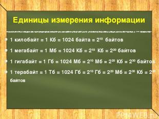 Единицы измерения информации 1 килобайт = 1 Кб = 1024 байта = 210 байтов 1 мегаб