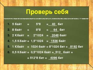 5 байт = 5*8 =__40_ бит 8 байт = 8*8 = __64_ бит 2 Кбайт = 2*1024 = _2048 байт 1