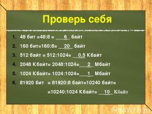 Проверь себя 48 бит =48:8 = ___6_ байт 160 бит=160:8 = __20_ байт 512 байт = 512