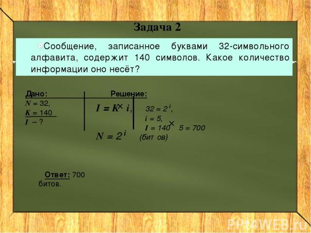 Задача 2 Сообщение, записанное буквами 32-символьного алфавита, содержит 140 символов. Какое количество информации оно несёт? I = K i, N = 2 i Дано: Решение: N = 32, K = 140 I – ? 32 = 2 i, i = 5, I = 140 5 = 700 (битов) Ответ: 700 битов.