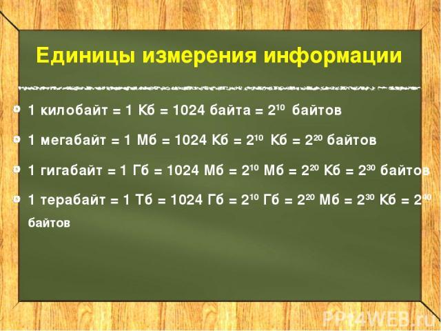 Единицы измерения информации 1 килобайт = 1 Кб = 1024 байта = 210 байтов 1 мегабайт = 1 Мб = 1024 Кб = 210 Кб = 220 байтов 1 гигабайт = 1 Гб = 1024 Мб = 210 Мб = 220 Кб = 230 байтов 1 терабайт = 1 Тб = 1024 Гб = 210 Гб = 220 Мб = 230 Кб = 240 байтов