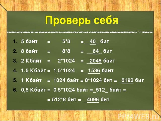 5 байт = 5*8 =__40_ бит 8 байт = 8*8 = __64_ бит 2 Кбайт = 2*1024 = _2048 байт 1,5 Кбайт = 1,5*1024 = _1536 байт 1 Кбайт = 1024 байт = 8*1024 бит = _8192 бит 0,5 Кбайт = 0,5*1024 байт =_512_ байт = = 512*8 бит = _4096 бит Проверь себя