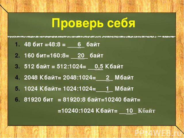 Проверь себя 48 бит =48:8 = ___6_ байт 160 бит=160:8 = __20_ байт 512 байт = 512:1024= __0,5 Кбайт 2048 Кбайт= 2048:1024=___2_ Мбайт 1024 Кбайт= 1024:1024=___1_ Мбайт 81920 бит = 81920:8 байт=10240 байт= =10240:1024 Кбайт= __10_ Кбайт