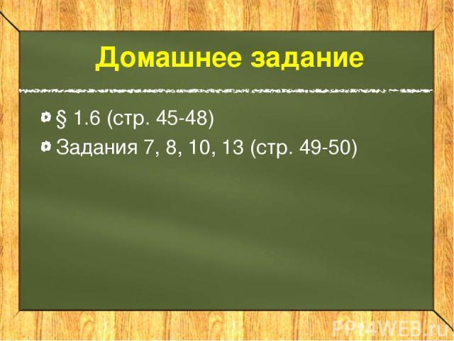 Домашнее задание § 1.6 (стр. 45-48) Задания 7, 8, 10, 13 (стр. 49-50)