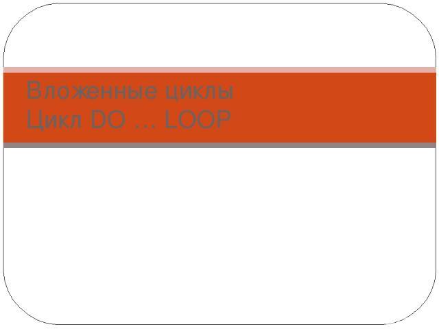 Вложенные циклы Цикл DO … LOOP