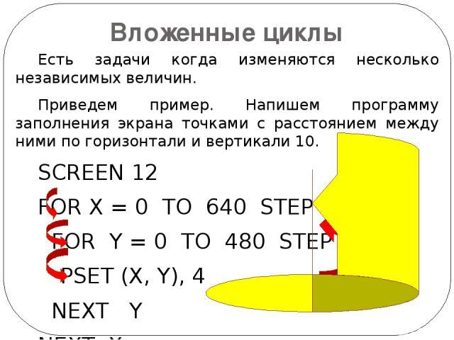 Вложенные циклы Есть задачи когда изменяются несколько независимых величин. Приведем пример. Напишем программу заполнения экрана точками с расстоянием между ними по горизонтали и вертикали 10. SCREEN 12 FOR X = 0 TO 640 STEP 10 FOR Y = 0 TO 480 STEP…