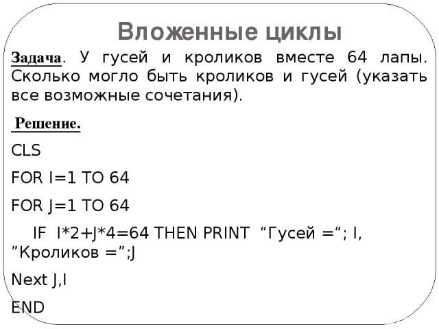 """Задача. У гусей и кроликов вместе 64 лапы. Сколько могло быть кроликов и гусей (указать все возможные сочетания). Решение. CLS FOR I=1 TO 64 FOR J=1 TO 64 IF I*2+J*4=64 THEN PRINT """"Гусей =""""; I, """"Кроликов ="""";J Next J,I END Вложенные циклы"""