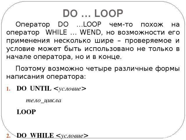 DO … LOOP Оператор DO …LOOP чем-то похож на оператор WHILE … WEND, но возможности его применения несколько шире – проверяемое и условие может быть использовано не только в начале оператора, но и в конце. Поэтому возможно четыре различные формы напис…