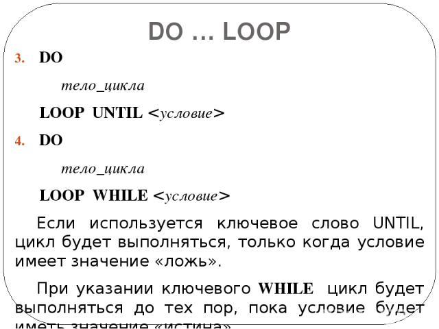 DO … LOOP DO тело_цикла LOOP UNTIL DO тело_цикла LOOP WHILE Если используется ключевое слово UNTIL, цикл будет выполняться, только когда условие имеет значение «ложь». При указании ключевого WHILE цикл будет выполняться до тех пор, пока условие буде…