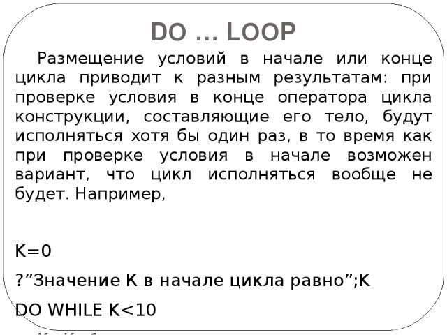 DO … LOOP Размещение условий в начале или конце цикла приводит к разным результатам: при проверке условия в конце оператора цикла конструкции, составляющие его тело, будут исполняться хотя бы один раз, в то время как при проверке условия в начале во…
