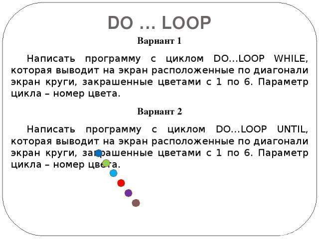 DO … LOOP Вариант 1 Написать программу с циклом DO…LOOP WHILE, которая выводит на экран расположенные по диагонали экран круги, закрашенные цветами с 1 по 6. Параметр цикла – номер цвета. Вариант 2 Написать программу с циклом DO…LOOP UNTIL, которая …