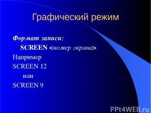 Графический режим Формат записи: SCREEN Например SCREEN 12 или SCREEN 9