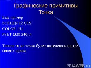 Графические примитивы Точка Еще пример SCREEN 12:CLS COLOR 15,1 PSET (320,240),4