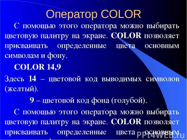 Оператор COLOR С помощью этого оператора можно выбирать цветовую палитру на экране. COLOR позволяет присваивать определенные цвета основным символам и фону.  COLOR 14,9 Здесь 14 – цветовой код выводимых символов (желтый). 9 – цветовой код фона (гол…