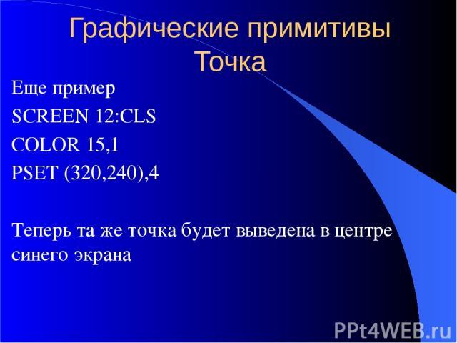 Графические примитивы Точка Еще пример SCREEN 12:CLS COLOR 15,1 PSET (320,240),4 Теперь та же точка будет выведена в центре синего экрана