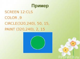 Пример SCREEN 12:CLS COLOR ,9 CIRCLE(320,240), 50, 15, PAINT (320,240), 2, 15