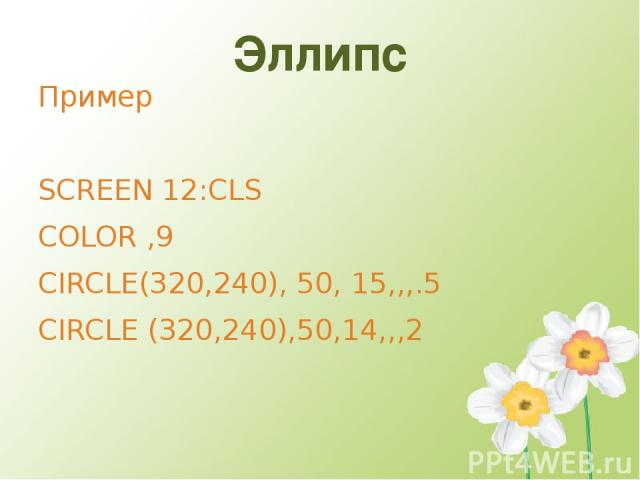 Эллипс Пример SCREEN 12:CLS COLOR ,9 CIRCLE(320,240), 50, 15,,,.5 CIRCLE (320,240),50,14,,,2
