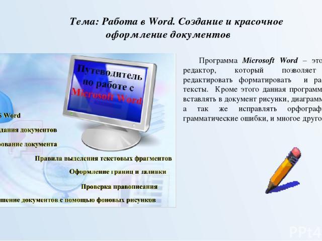 Тема: Работа в Word. Создание и красочное оформление документов Программа Microsoft Word – это текстовый редактор, который позволяет вводить, редактировать форматировать и распечатывать тексты. Кроме этого данная программа позволяет вставлять в доку…