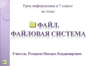 Урок информатики в 7 классе по теме: * Учитель: Романов Михаил Владимирович