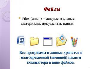Файлы Files (англ.) – документальные материалы, документы, папки. * Все программ